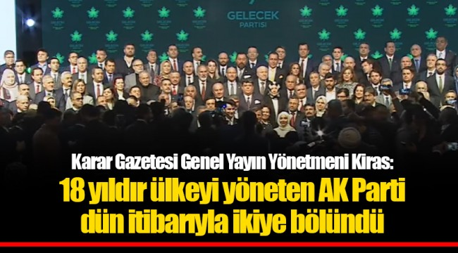 Karar Gazetesi Genel Yayın Yönetmeni Kiras: 18 yıldır ülkeyi yöneten AK Parti dün itibarıyla ikiye bölündü
