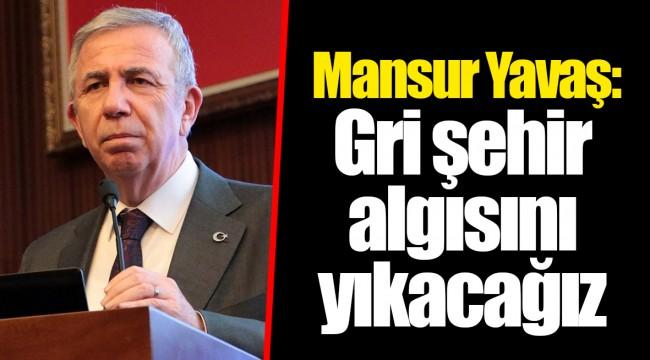 Mansur Yavaş: Gri şehir algısını yıkacağız