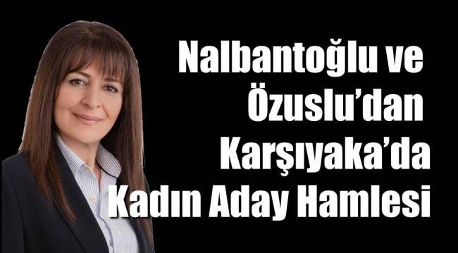 NALBANTOĞLU ve ÖZUSLU'DAN KARŞIYAKA'DA KADIN ADAY HAMLESİ