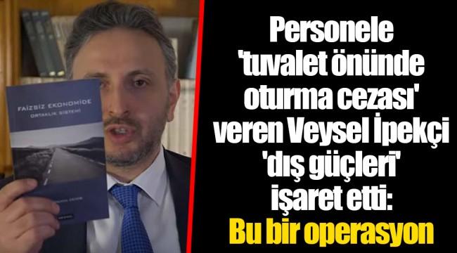 Personele 'tuvalet önünde oturma cezası' veren Veysel İpekçi 'dış güçleri' işaret etti: Bu bir operasyon