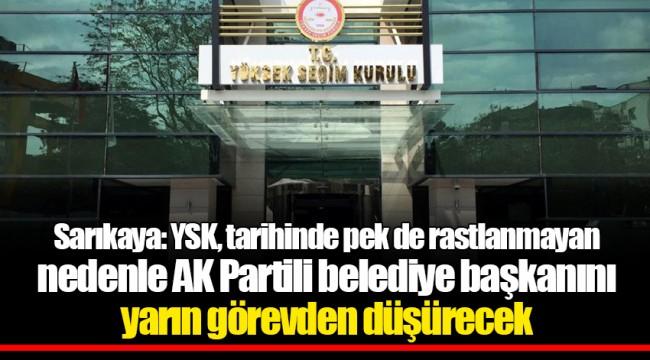 Sarıkaya: YSK, tarihinde pek de rastlanmayan nedenle AK Partili belediye başkanını yarın görevden düşürecek