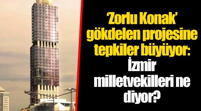 'Zorlu Konak' gökdelen projesine tepkiler büyüyor: İzmir milletvekilleri ne diyor?