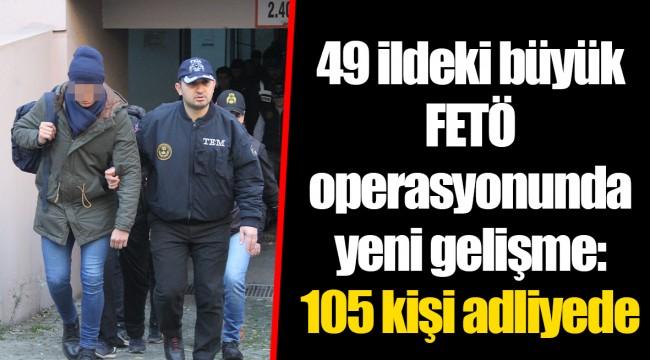 49 ildeki büyük FETÖ operasyonunda yeni gelişme: 105 kişi adliyede