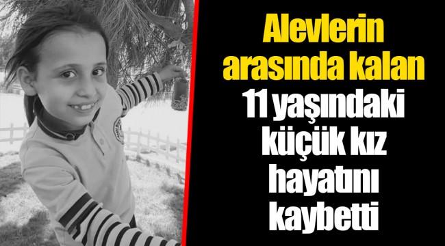 Alevlerin arasında kalan 11 yaşındaki küçük kız hayatını kaybetti