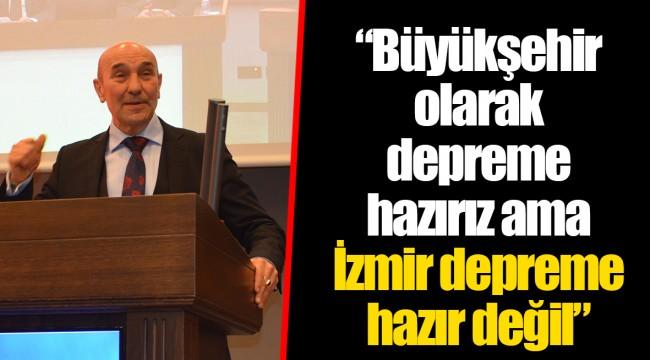 """""""Büyükşehir olarak depreme hazırız ama İzmir depreme hazır değil"""""""