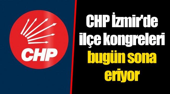 CHP İzmir'de ilçe kongreleri bugün sona eriyor