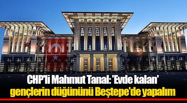 CHP'li Mahmut Tanal: 'Evde kalan' gençlerin düğününü Beştepe'de yapalım