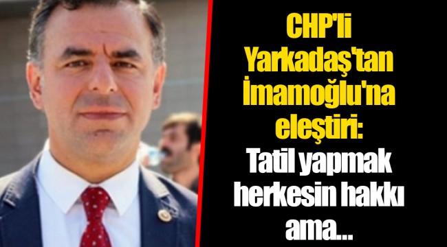 CHP'li Yarkadaş'tan İmamoğlu'na eleştiri: Tatil yapmak herkesin hakkı ama…