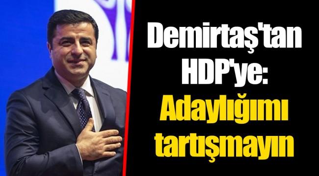 Demirtaş'tan HDP'ye: Adaylığımı tartışmayın