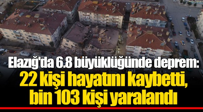 Elazığ'da 6.8 büyüklüğünde deprem: 22 kişi hayatını kaybetti, bin 103 kişi yaralandı