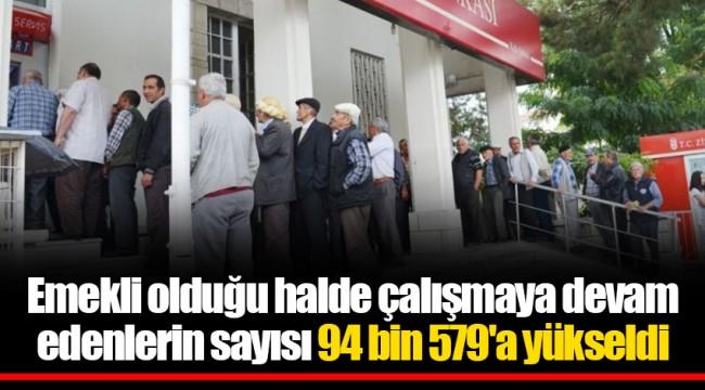 Emekli olduğu halde çalışmaya devam edenlerin sayısı 94 bin 579'a yükseldi