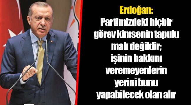 Erdoğan: Partimizdeki hiçbir görev kimsenin tapulu malı değildir; işinin hakkını veremeyenlerin yerini bunu yapabilecek olan alır