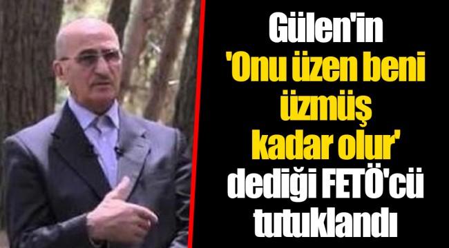 Gülen'in 'Onu üzen beni üzmüş kadar olur' dediği FETÖ'cü tutuklandı