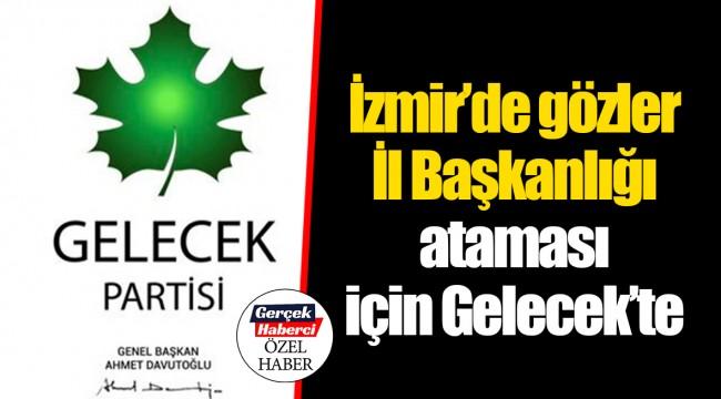 İzmir'de gözler İl Başkanlığı ataması için Gelecek'te