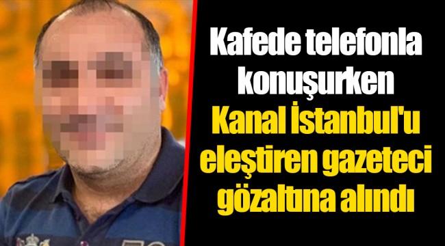 Kafede telefonla konuşurken Kanal İstanbul'u eleştiren gazeteci gözaltına alındı