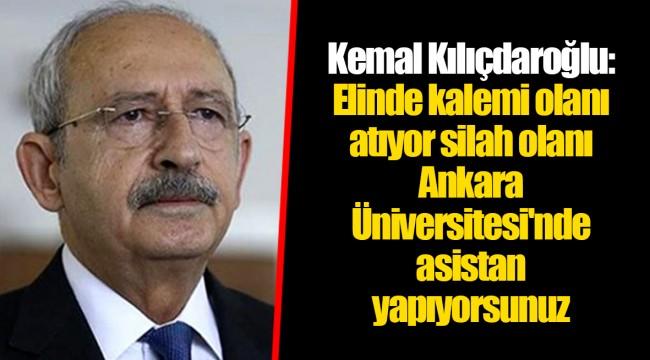 Kemal Kılıçdaroğlu: Elinde kalemi olanı atıyor silah olanı Ankara Üniversitesi'nde asistan yapıyorsunuz