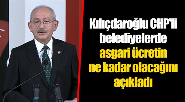 Kılıçdaroğlu CHP'li belediyelerde asgari ücretin ne kadar olacağını açıkladı