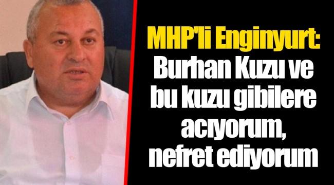 MHP'li Enginyurt: Burhan Kuzu ve bu kuzu gibilere acıyorum, nefret ediyorum