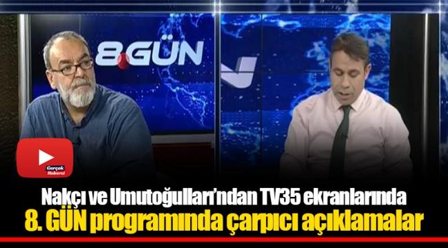 Nakçı ve Umutoğulları'ndan TV35 ekranlarında 8. GÜN programında çarpıcı açıklamalar