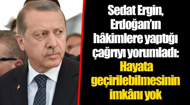 Sedat Ergin, Erdoğan'ın hâkimlere yaptığı çağrıyı yorumladı: Hayata geçirilebilmesinin imkânı yok