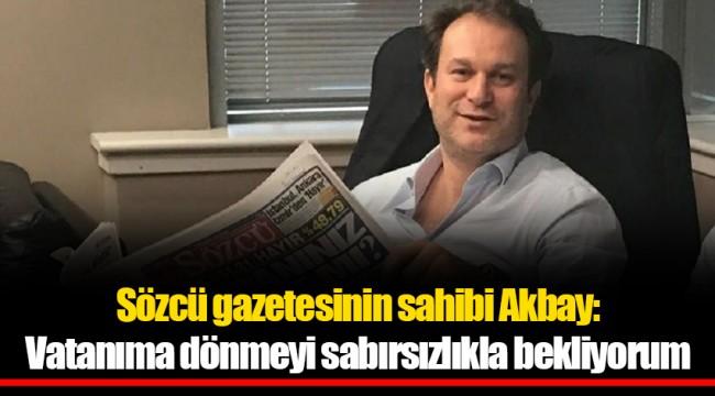 Sözcü gazetesinin sahibi Akbay: Vatanıma dönmeyi sabırsızlıkla bekliyorum