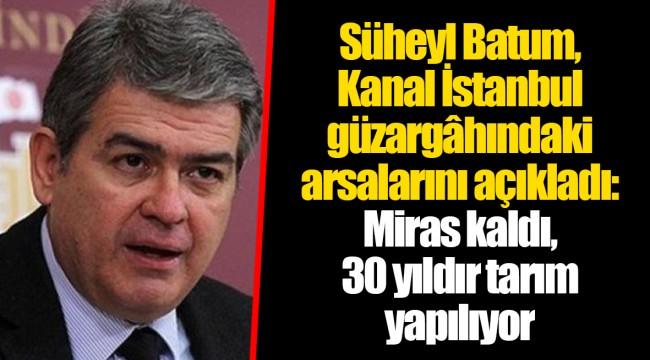 Süheyl Batum, Kanal İstanbul güzargâhındaki arsalarını açıkladı: Miras kaldı, 30 yıldır tarım yapılıyor