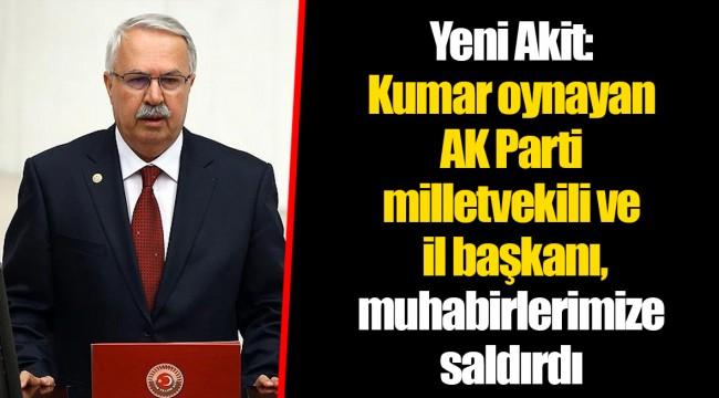 Yeni Akit: Kumar oynayan AK Parti milletvekili ve il başkanı, muhabirlerimize saldırdı