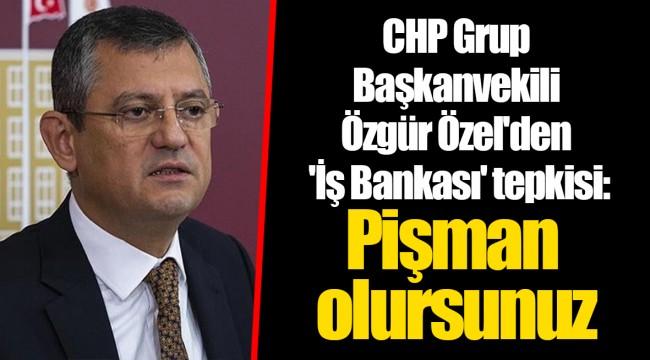 CHP Grup Başkanvekili Özgür Özel'den 'İş Bankası' tepkisi: Pişman olursunuz