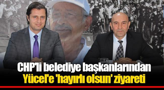 CHP'li belediye başkanlarından Yücel'e 'hayırlı olsun' ziyareti
