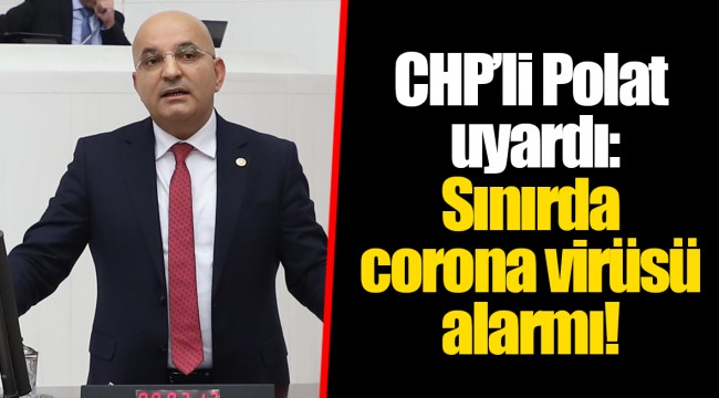 CHP'li Polat uyardı: Sınırda corona virüsü alarmı!