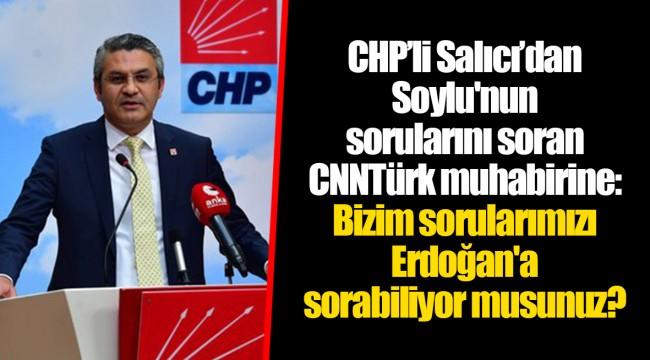 CHP'li Salıcı'dan Soylu'nun sorularını soran CNNTürk muhabirine: Bizim sorularımızı Erdoğan'a sorabiliyor musunuz?