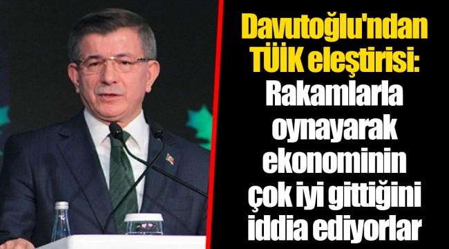 Davutoğlu'ndan TÜİK eleştirisi: Rakamlarla oynayarak ekonominin çok iyi gittiğini iddia ediyorlar