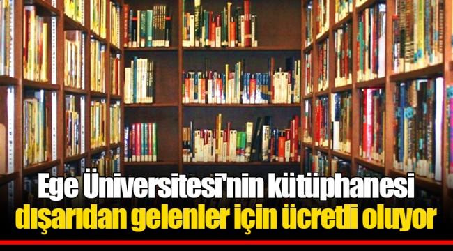 Ege Üniversitesi'nin kütüphanesi dışarıdan gelenler için ücretli oluyor