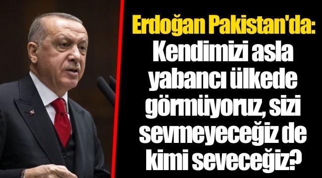 Erdoğan Pakistan'da: Kendimizi asla yabancı ülkede görmüyoruz, sizi sevmeyeceğiz de kimi seveceğiz?