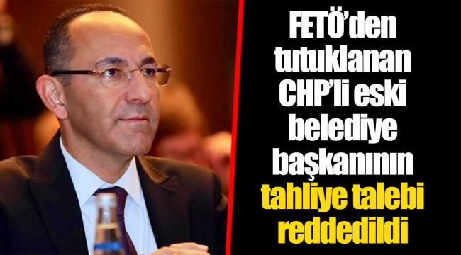 FETÖ'den tutuklanan CHP'li eski belediye başkanının tahliye talebi reddedildi