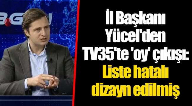 İl Başkanı Yücel'den TV35'te 'oy' çıkışı: Liste hatalı dizayn edilmiş