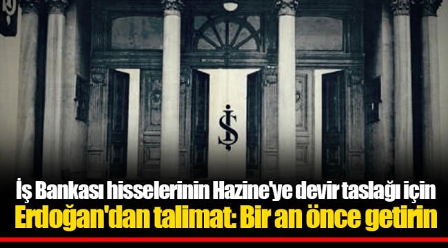 İş Bankası hisselerinin Hazine'ye devir taslağı için Erdoğan'dan talimat: Bir an önce getirin