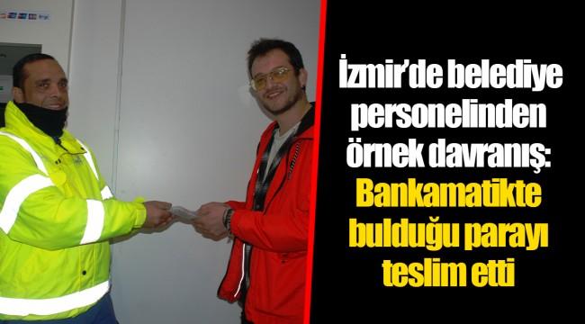 İzmir'de belediye personelinden örnek davranış: Bankamatikte bulduğu parayı teslim etti