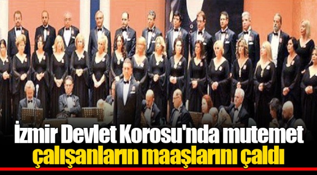 İzmir Devlet Korosu'nda mutemet çalışanların maaşlarını çaldı