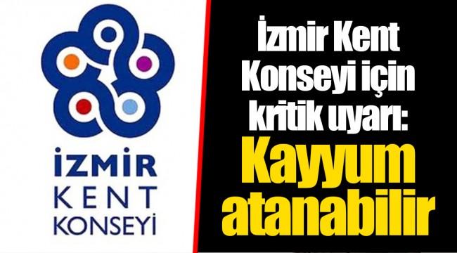 İzmir Kent Konseyi için kritik uyarı: Kayyum atanabilir
