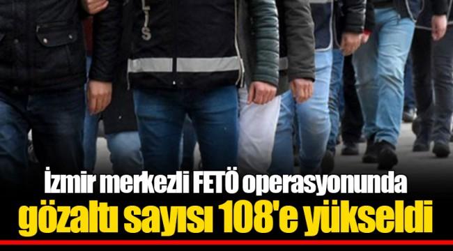 İzmir merkezli FETÖ operasyonunda gözaltı sayısı 108'e yükseldi