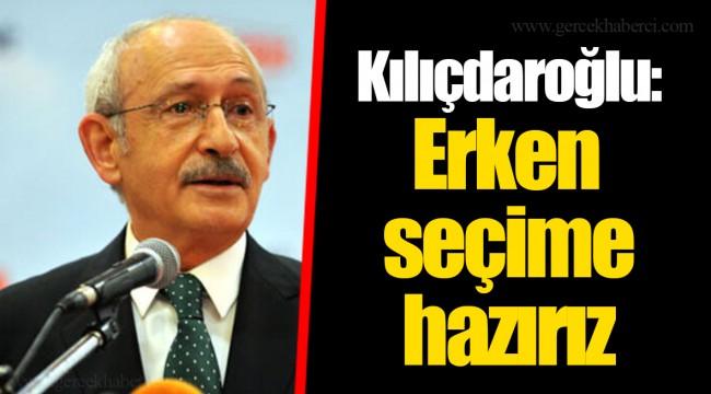 Kılıçdaroğlu: Erken seçime hazırız