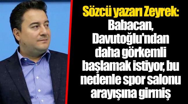 Sözcü yazarı Zeyrek: Babacan, Davutoğlu'ndan daha görkemli başlamak istiyor, bu nedenle spor salonu arayışına girmiş