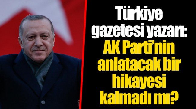 Türkiye gazetesi yazarı: AK Parti'nin anlatacak bir hikayesi kalmadı mı?