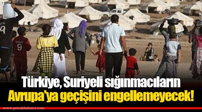 Türkiye, Suriyeli sığınmacıların Avrupa'ya geçişini engellemeyecek!