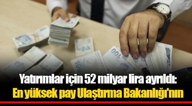 Yatırımlar için 52 milyar lira ayrıldı: En yüksek pay Ulaştırma Bakanlığı'nın