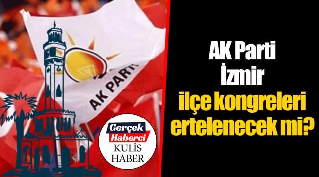 AK Parti İzmir ilçe kongreleri ertelenecek mi?