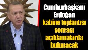 Cumhurbaşkanı Erdoğan kabine toplantısı sonrası açıklamalarda bulunacak
