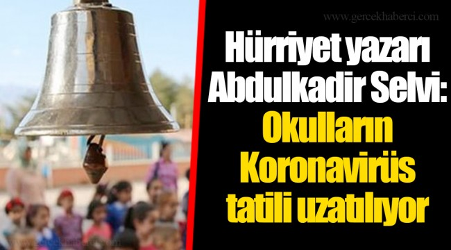 Hürriyet yazarı Abdulkadir Selvi: Okulların Koronavirüs tatili uzatılıyor