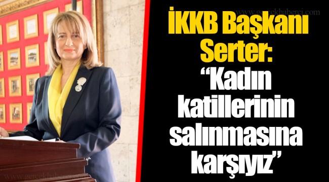 """İKKB Başkanı Serter:  """"Kadın katillerinin salınmasına karşıyız"""""""
